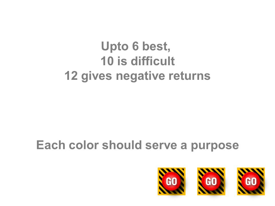 Upto 6 best, 10 is difficult 12 gives negative returns Each color should serve a purpose