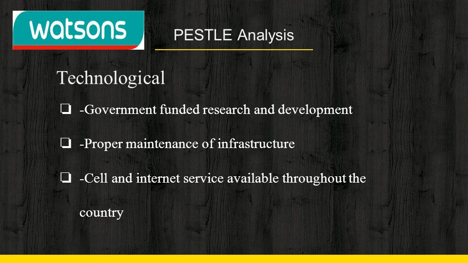 PESTLE Analysis Technological ❏ -Government funded research and development ❏ -Proper maintenance of infrastructure ❏ -Cell and internet service avail