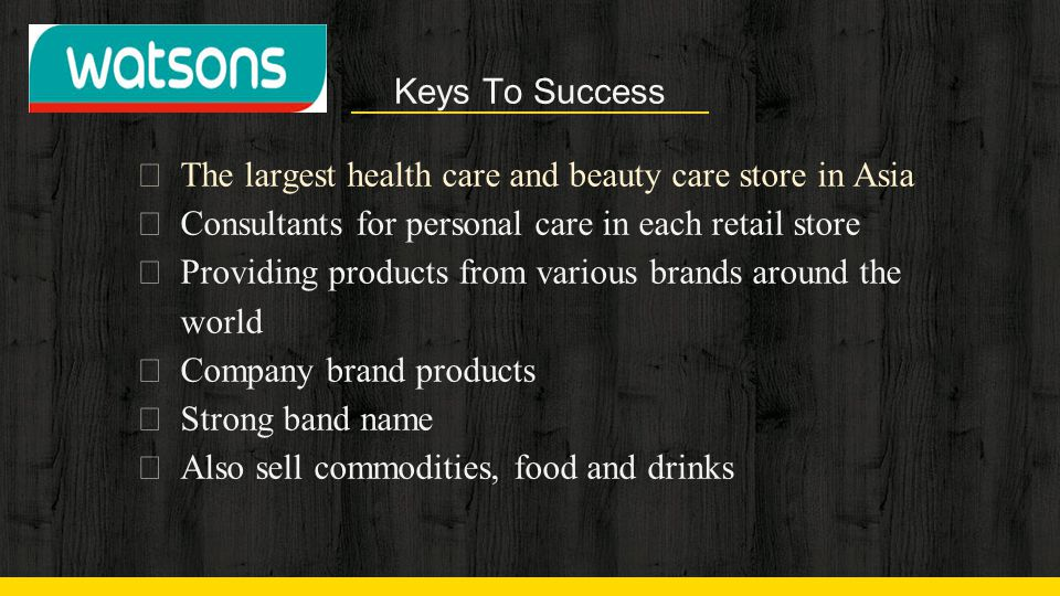 Keys To Success ◈ The largest health care and beauty care store in Asia ◈ Consultants for personal care in each retail store ◈ Providing products from