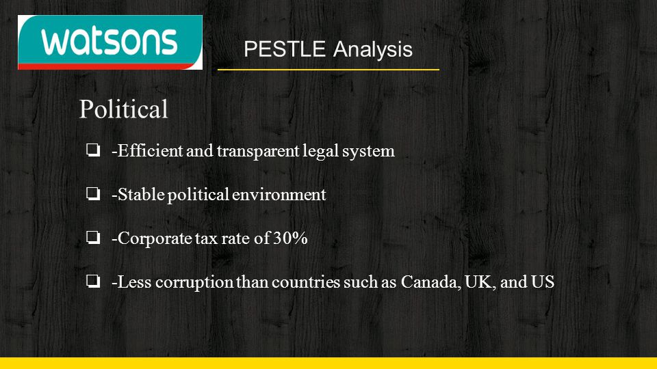 PESTLE Analysis Political ❏ -Efficient and transparent legal system ❏ -Stable political environment ❏ -Corporate tax rate of 30% ❏ -Less corruption th