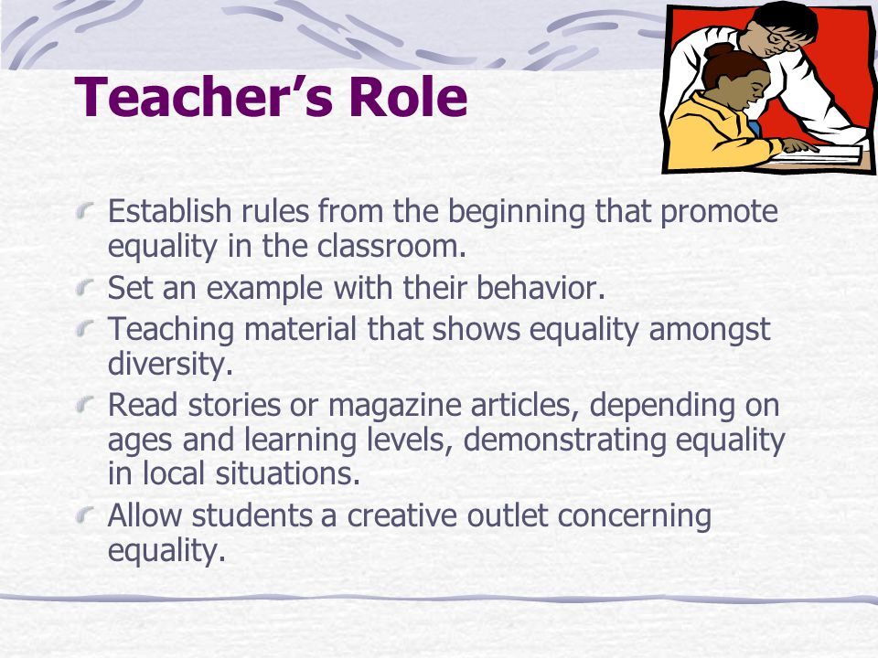 Teacher's Role Establish rules from the beginning that promote equality in the classroom. Set an example with their behavior. Teaching material that s