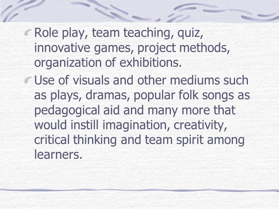 Role play, team teaching, quiz, innovative games, project methods, organization of exhibitions. Use of visuals and other mediums such as plays, dramas