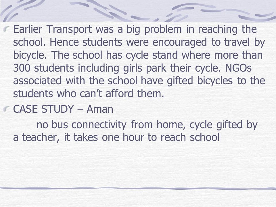 Earlier Transport was a big problem in reaching the school. Hence students were encouraged to travel by bicycle. The school has cycle stand where more