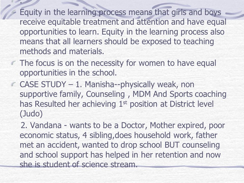 . Equity in the learning process means that girls and boys receive equitable treatment and attention and have equal opportunities to learn. Equity in