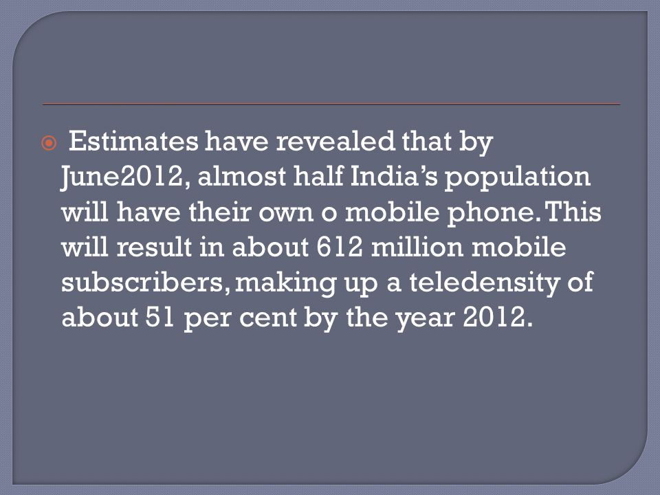  Estimates have revealed that by June2012, almost half India's population will have their own o mobile phone. This will result in about 612 million m