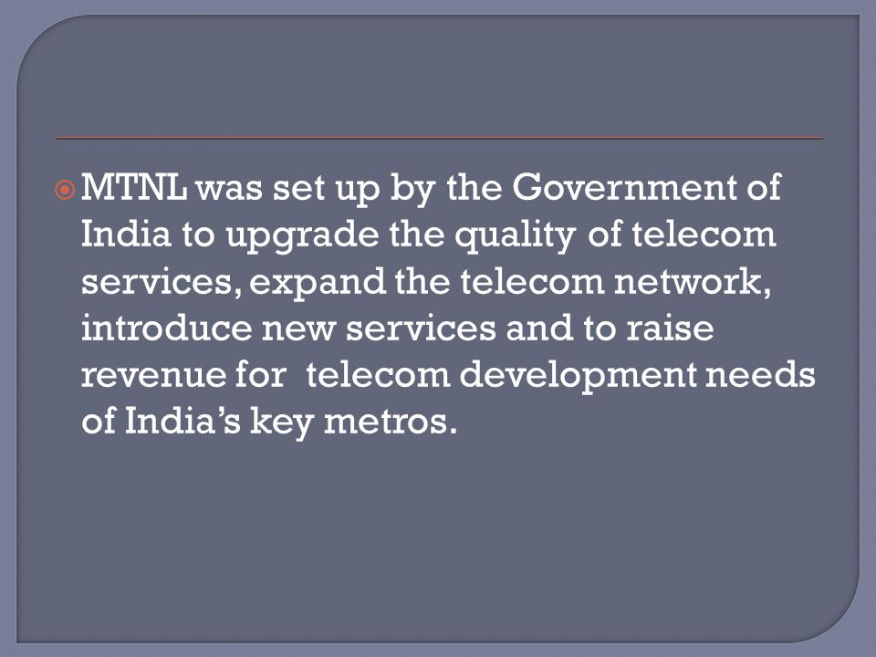  MTNL was set up by the Government of India to upgrade the quality of telecom services, expand the telecom network, introduce new services and to raise revenue for telecom development needs of India's key metros.