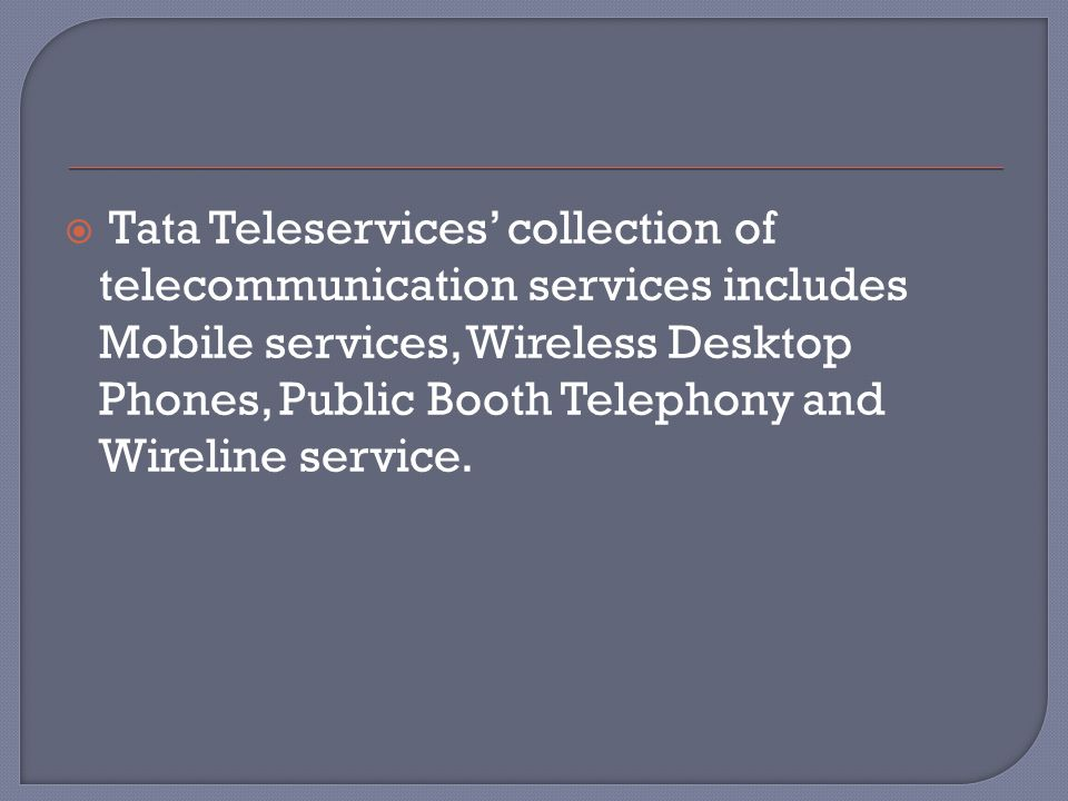  Tata Teleservices' collection of telecommunication services includes Mobile services, Wireless Desktop Phones, Public Booth Telephony and Wireline service.