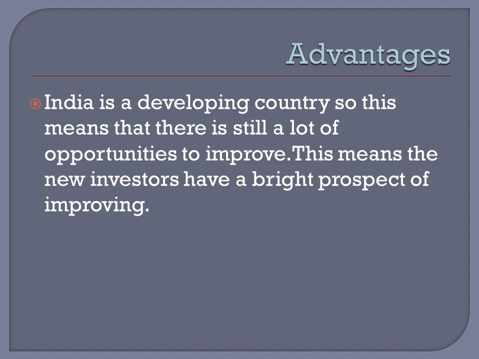  India is a developing country so this means that there is still a lot of opportunities to improve.This means the new investors have a bright prospec