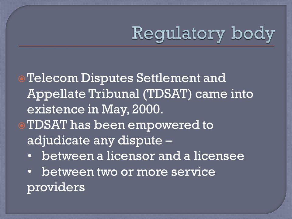  Telecom Disputes Settlement and Appellate Tribunal (TDSAT) came into existence in May, 2000.  TDSAT has been empowered to adjudicate any dispute –