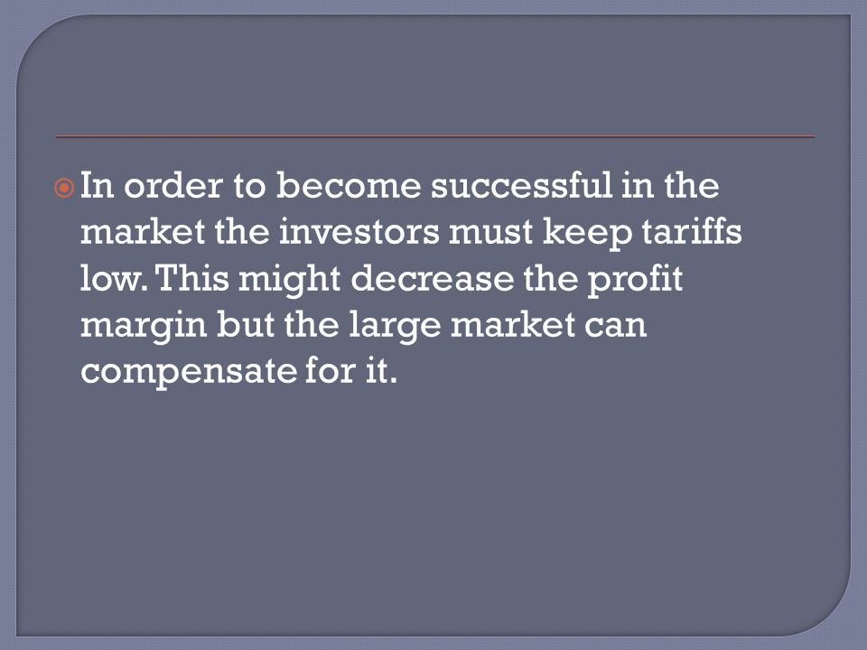  In order to become successful in the market the investors must keep tariffs low. This might decrease the profit margin but the large market can comp