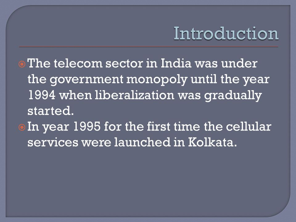  The telecom sector in India was under the government monopoly until the year 1994 when liberalization was gradually started.