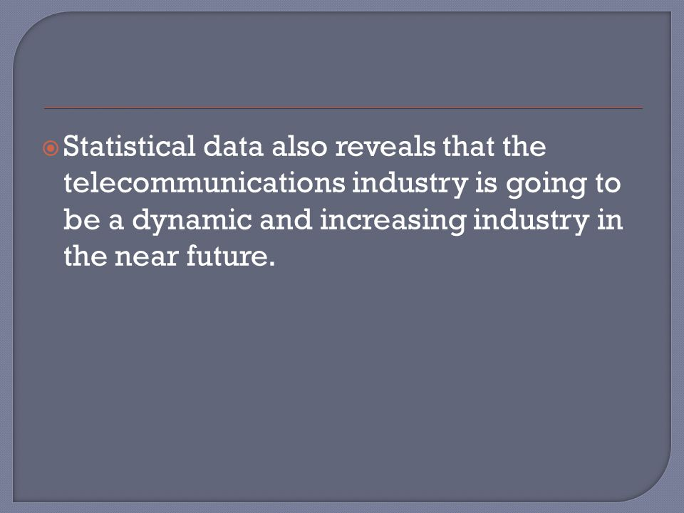  Statistical data also reveals that the telecommunications industry is going to be a dynamic and increasing industry in the near future.