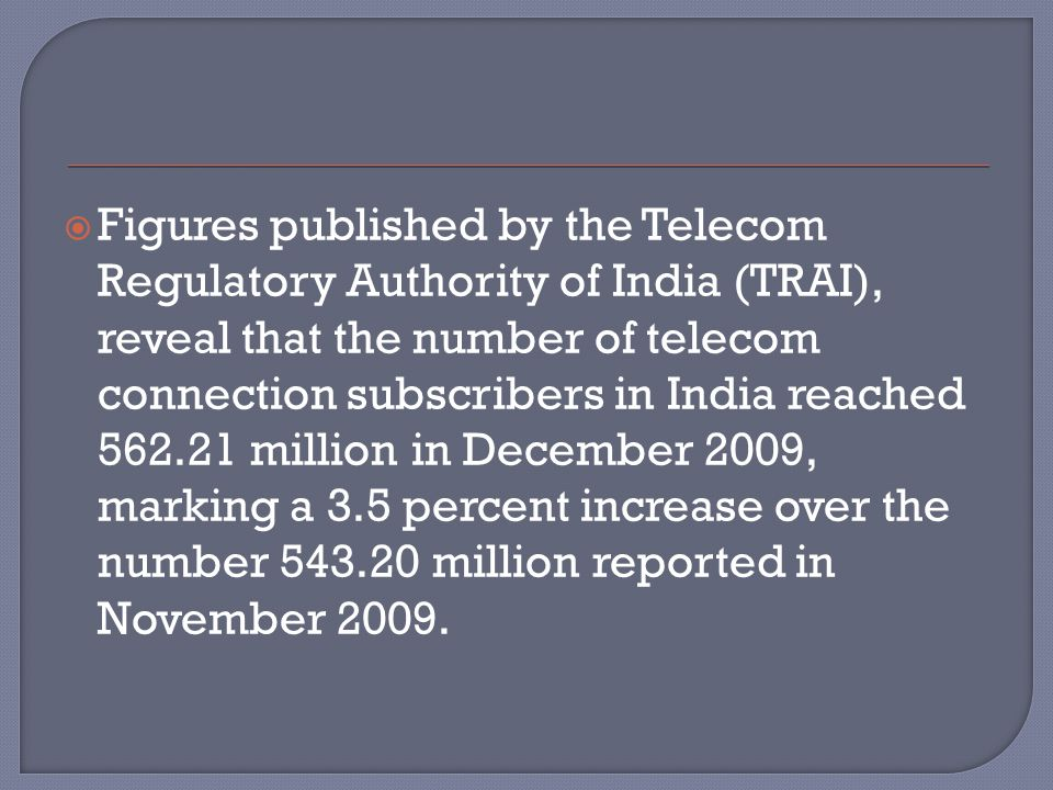  Figures published by the Telecom Regulatory Authority of India (TRAI), reveal that the number of telecom connection subscribers in India reached 562
