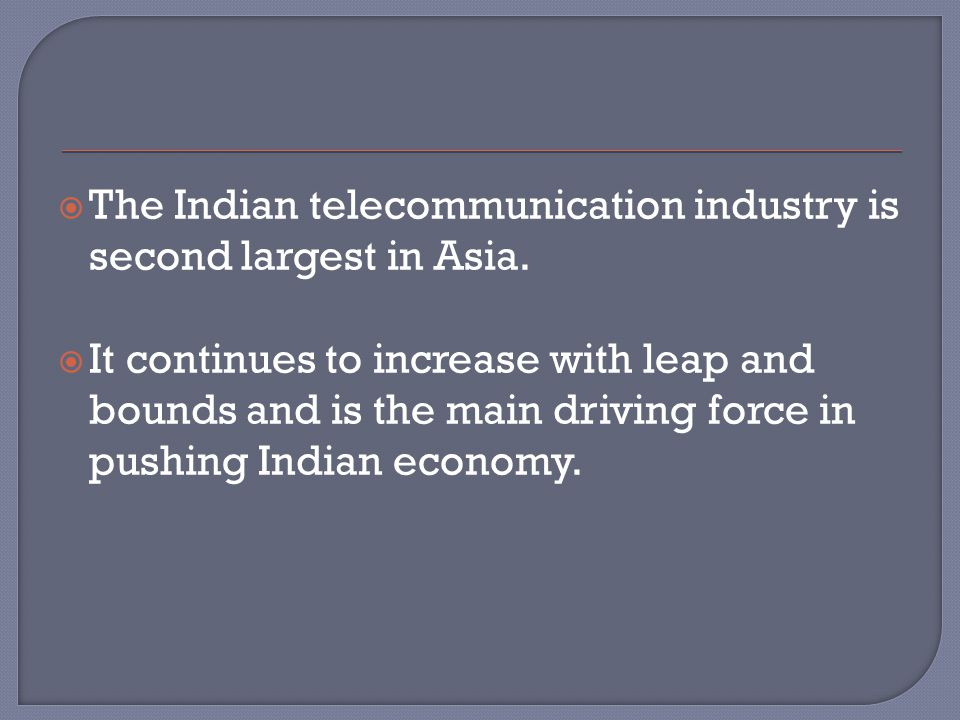  The Indian telecommunication industry is second largest in Asia.  It continues to increase with leap and bounds and is the main driving force in pu