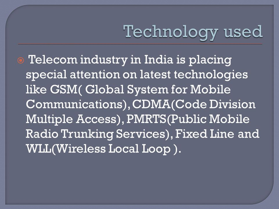  Telecom industry in India is placing special attention on latest technologies like GSM( Global System for Mobile Communications), CDMA(Code Division Multiple Access), PMRTS(Public Mobile Radio Trunking Services), Fixed Line and WLL(Wireless Local Loop ).