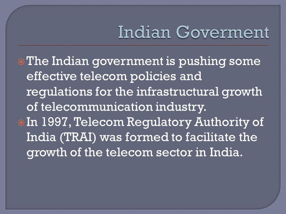  The Indian government is pushing some effective telecom policies and regulations for the infrastructural growth of telecommunication industry.
