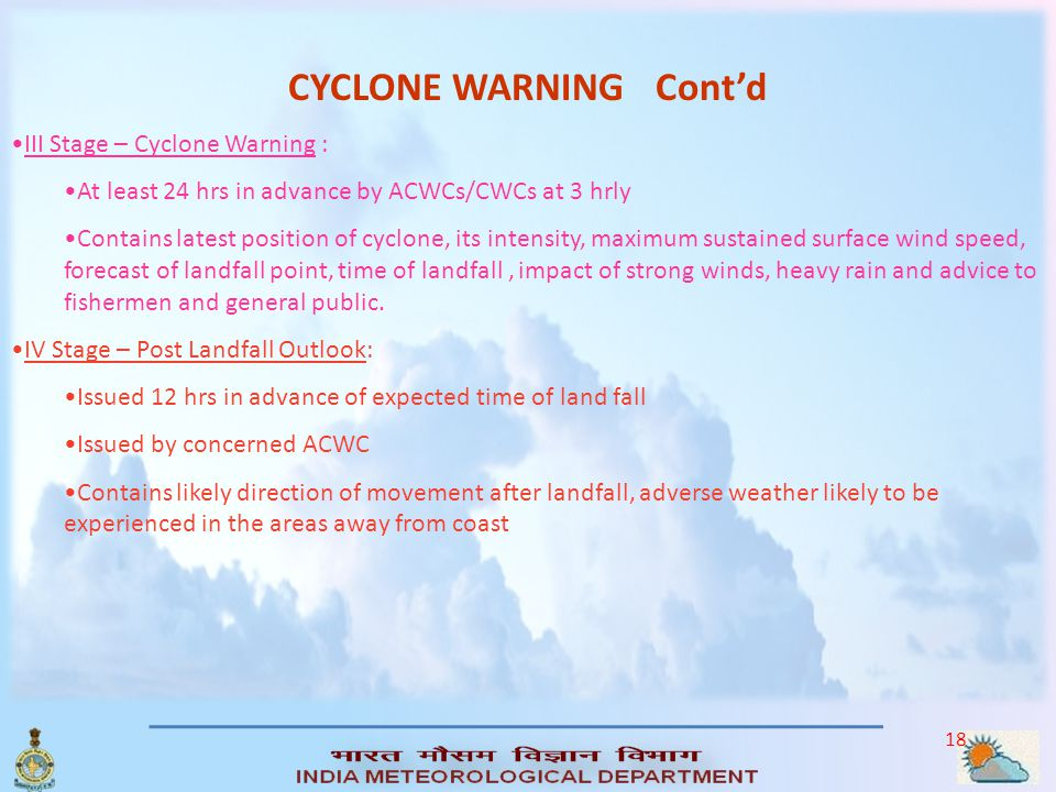 17 CYCLONE WARNING FOUR STAGES: I Stage -PRE-CYCLONE WATCH: 72 Hrs in Advance Early warning about development of a cyclone, its likely intensification