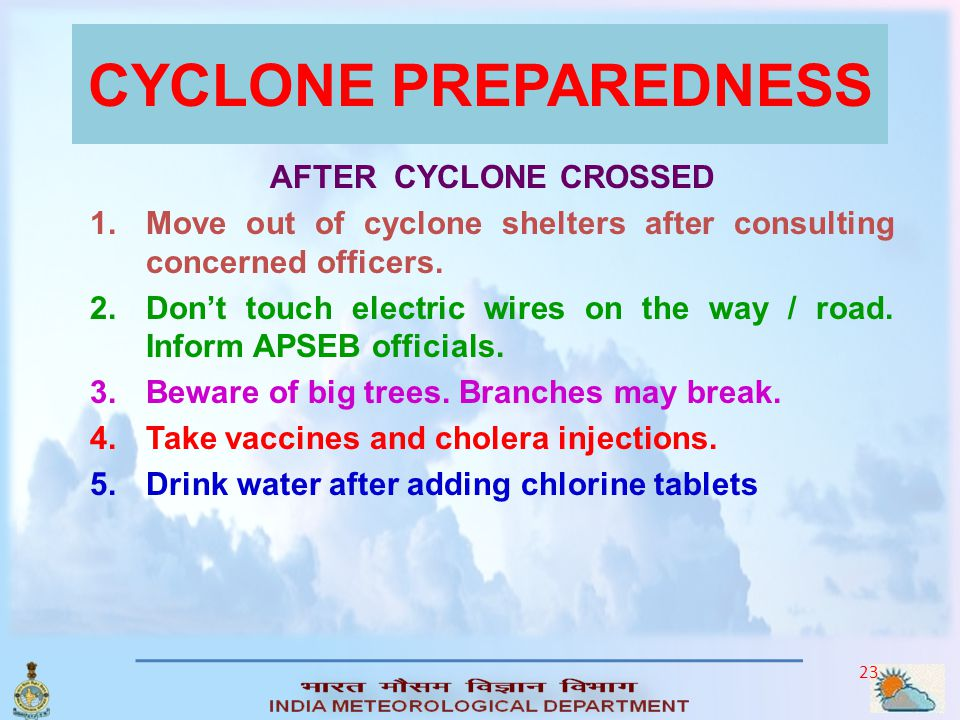 22 CYCLONE PREPAREDNESS DURING CYCLONE 1.Don't be afraid. Hear to Cyclone Warnings. Don't spread rumors. 2.Don't move around outside. Don't leave cycl