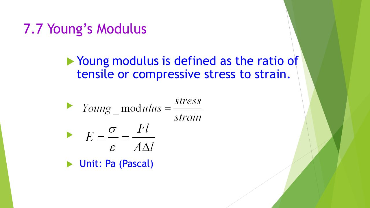 7.7 Young's Modulus  Young modulus is defined as the ratio of tensile or compressive stress to strain.   Unit: Pa (Pascal)