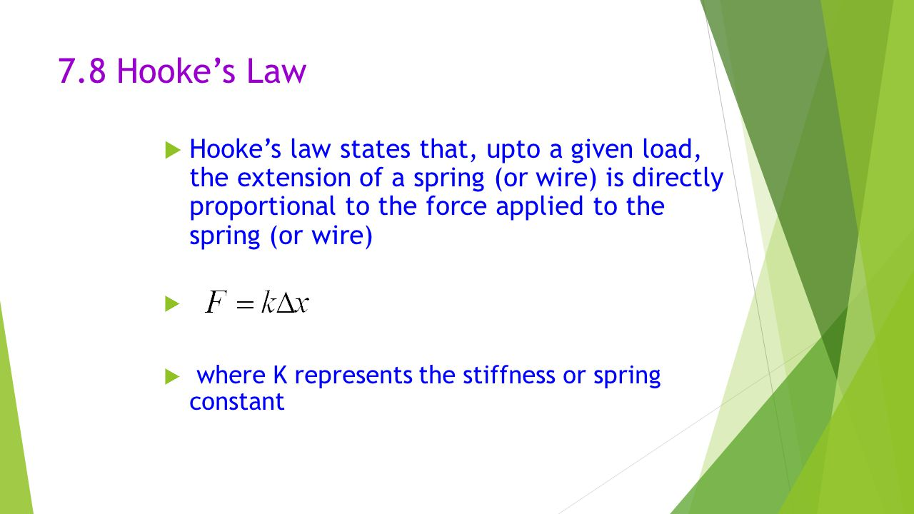 7.8 Hooke's Law  Hooke's law states that, upto a given load, the extension of a spring (or wire) is directly proportional to the force applied to the