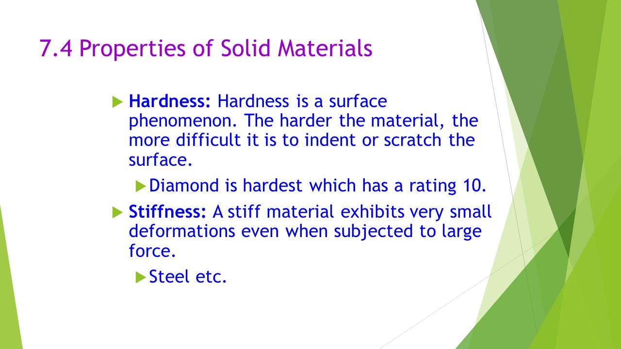 7.4 Properties of Solid Materials  Hardness: Hardness is a surface phenomenon. The harder the material, the more difficult it is to indent or scratch