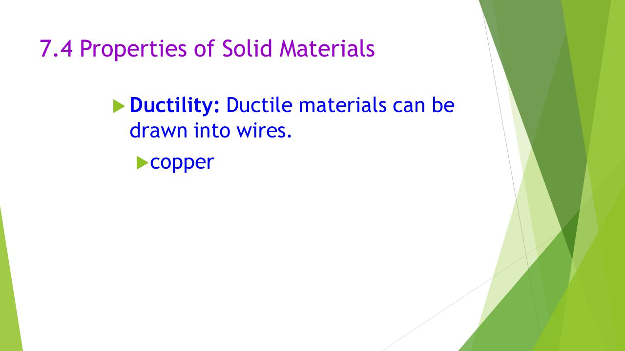 7.4 Properties of Solid Materials  Ductility: Ductile materials can be drawn into wires.  copper