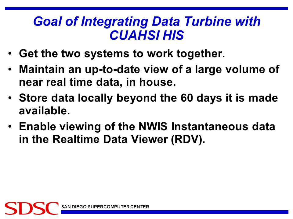 SAN DIEGO SUPERCOMPUTER CENTER Goal of Integrating Data Turbine with CUAHSI HIS Get the two systems to work together.
