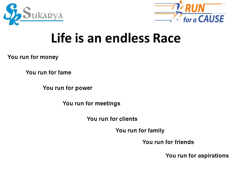 Life is an endless Race You run for power You run for fame You run for meetings You run for clients You run for aspirations You run for money You run for family You run for friends