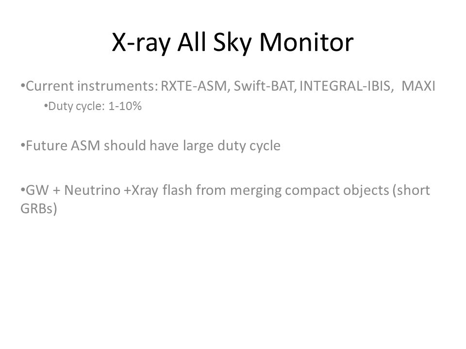 X-ray All Sky Monitor Current instruments: RXTE-ASM, Swift-BAT, INTEGRAL-IBIS, MAXI Duty cycle: 1-10% Future ASM should have large duty cycle GW + Neutrino +Xray flash from merging compact objects (short GRBs)
