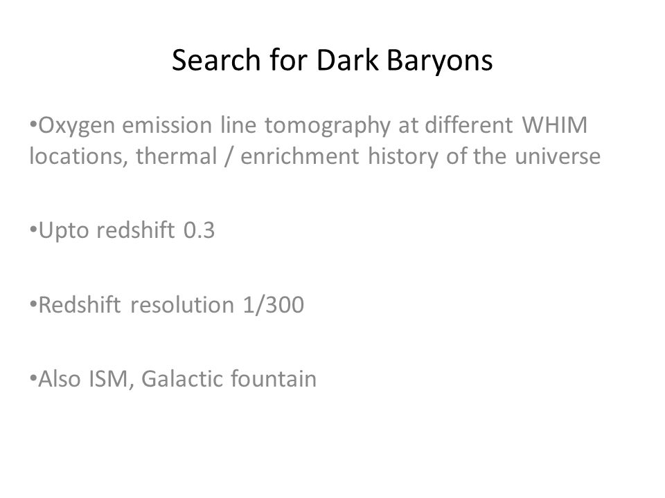 Search for Dark Baryons Oxygen emission line tomography at different WHIM locations, thermal / enrichment history of the universe Upto redshift 0.3 Redshift resolution 1/300 Also ISM, Galactic fountain