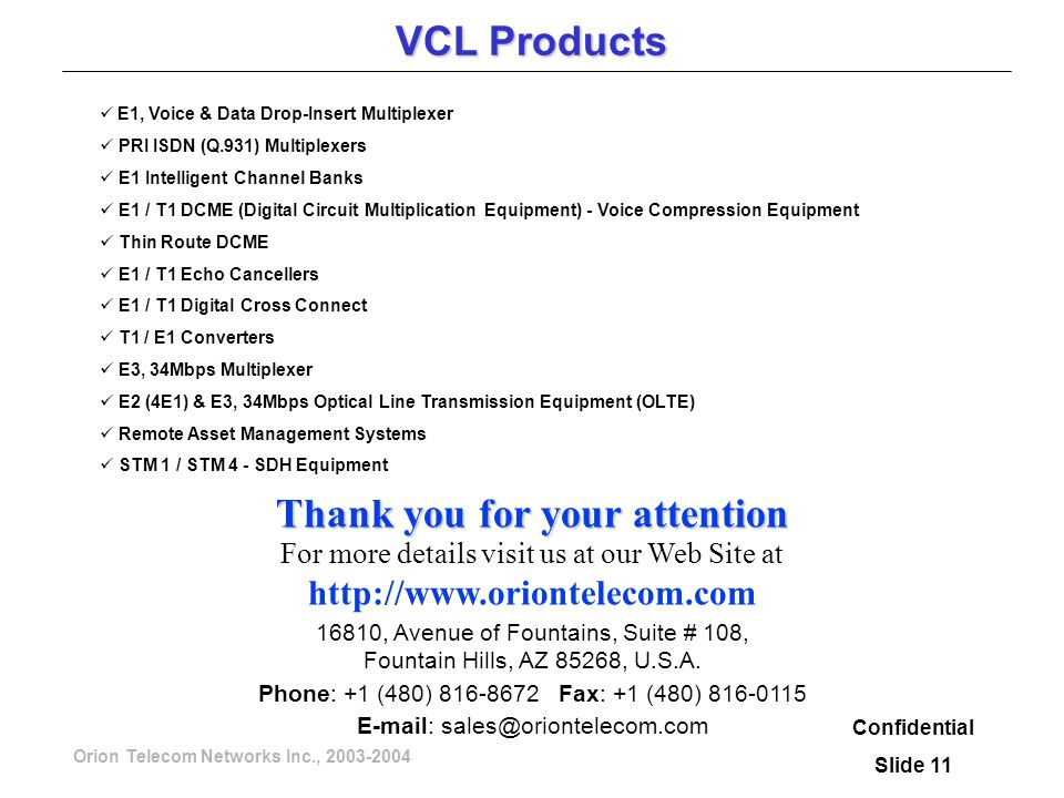 Orion Telecom Networks Inc., 2003-2004 VCL Products Confidential Slide 11 E1, Voice & Data Drop-Insert Multiplexer PRI ISDN (Q.931) Multiplexers E1 Intelligent Channel Banks E1 / T1 DCME (Digital Circuit Multiplication Equipment) - Voice Compression Equipment Thin Route DCME E1 / T1 Echo Cancellers E1 / T1 Digital Cross Connect T1 / E1 Converters E3, 34Mbps Multiplexer E2 (4E1) & E3, 34Mbps Optical Line Transmission Equipment (OLTE) Remote Asset Management Systems STM 1 / STM 4 - SDH Equipment Thank you for your attention For more details visit us at our Web Site at http://www.oriontelecom.com 16810, Avenue of Fountains, Suite # 108, Fountain Hills, AZ 85268, U.S.A.