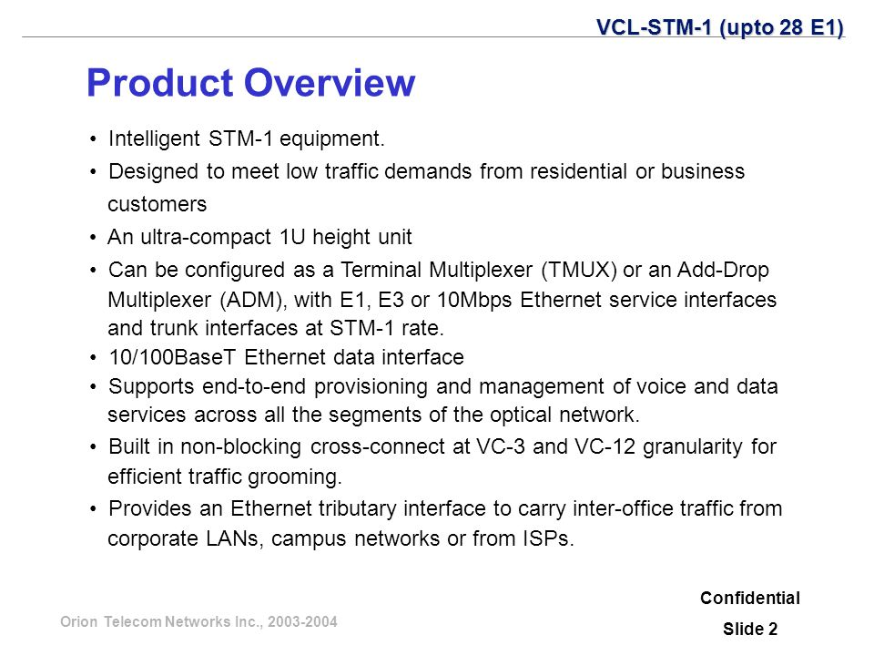 Orion Telecom Networks Inc., 2003-2004 Confidential Slide 3 Features Low priced Terminal Multiplexer and Add-Drop Multiplexer Seamless integration with the VCL100 family of equipment and management Support for E1 / DS1, E3 / DS3 and 10/100BaseT tributaries 1U chassis- available in rack and wall mounting options Support for power supply redundancy Order-wire capability Linear and ring topologies Multi-level protection schemes-Unprotected, MSP, SNCP Advanced networking software with support for open standards such as- GMPLS and OSPF VCL-STM-1 (upto 28 E1)
