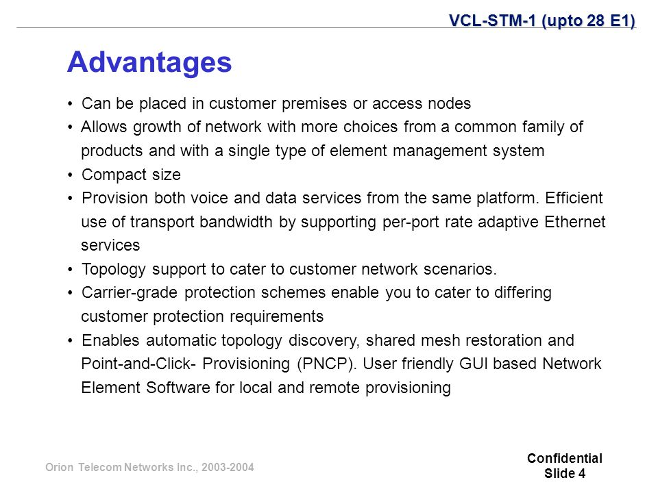 Orion Telecom Networks Inc., 2003-2004 Advantages VCL-STM-1 (upto 28 E1) Can be placed in customer premises or access nodes Allows growth of network with more choices from a common family of products and with a single type of element management system Compact size Provision both voice and data services from the same platform.