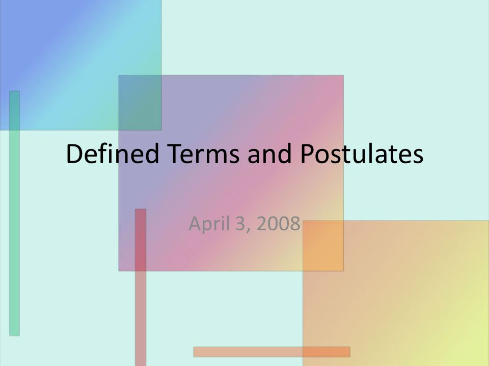 Defined Terms and Postulates April 3, 2008