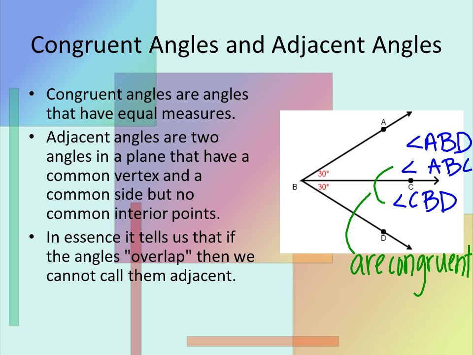 Congruent Angles and Adjacent Angles Congruent angles are angles that have equal measures.