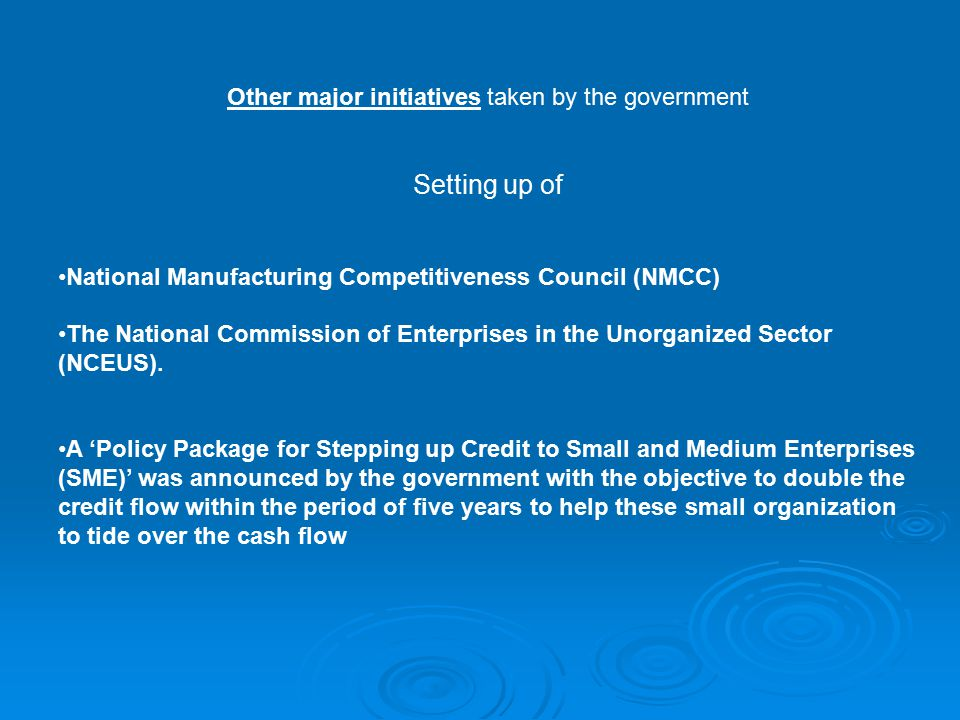 Other major initiatives taken by the government Setting up of National Manufacturing Competitiveness Council (NMCC) The National Commission of Enterprises in the Unorganized Sector (NCEUS).