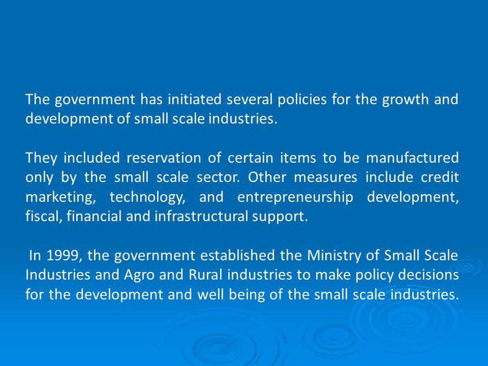 The government has initiated several policies for the growth and development of small scale industries.