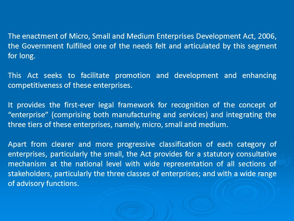 The enactment of Micro, Small and Medium Enterprises Development Act, 2006, the Government fulfilled one of the needs felt and articulated by this segment for long.
