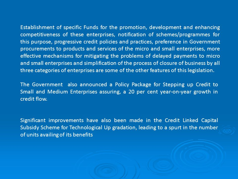 Establishment of specific Funds for the promotion, development and enhancing competitiveness of these enterprises, notification of schemes/programmes for this purpose, progressive credit policies and practices, preference in Government procurements to products and services of the micro and small enterprises, more effective mechanisms for mitigating the problems of delayed payments to micro and small enterprises and simplification of the process of closure of business by all three categories of enterprises are some of the other features of this legislation.