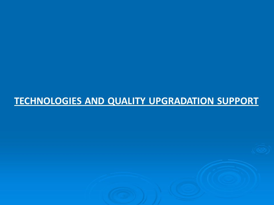 TECHNOLOGIES AND QUALITY UPGRADATION SUPPORT