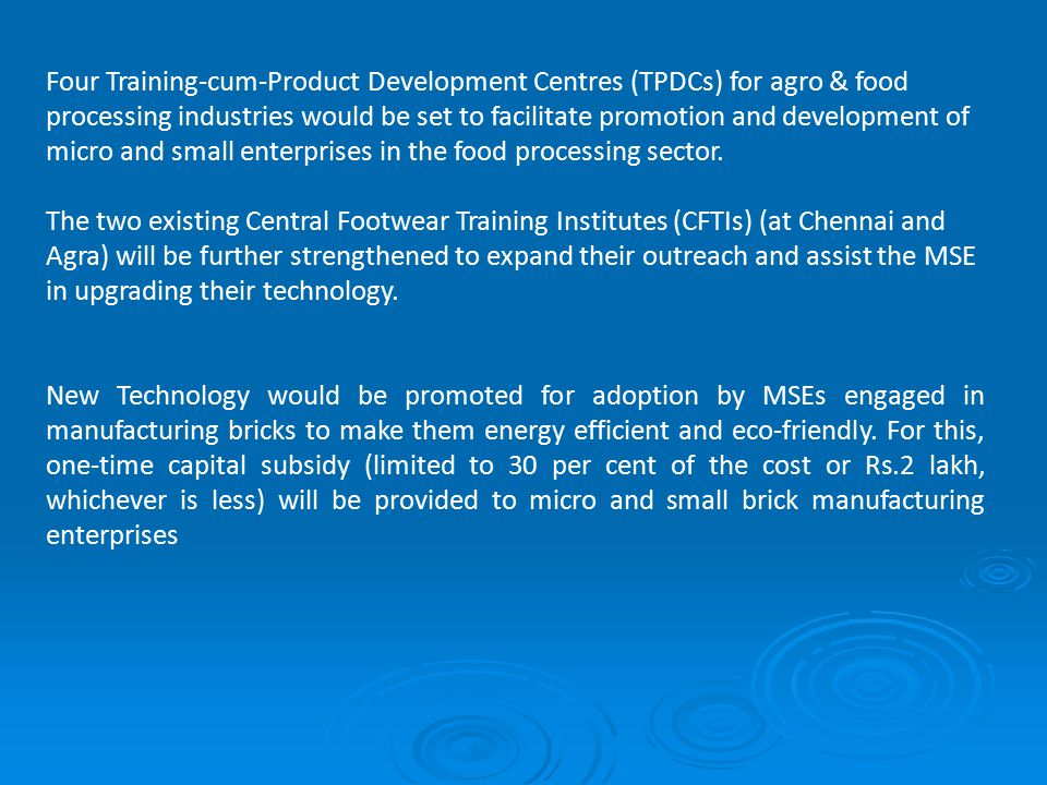 Four Training-cum-Product Development Centres (TPDCs) for agro & food processing industries would be set to facilitate promotion and development of micro and small enterprises in the food processing sector.