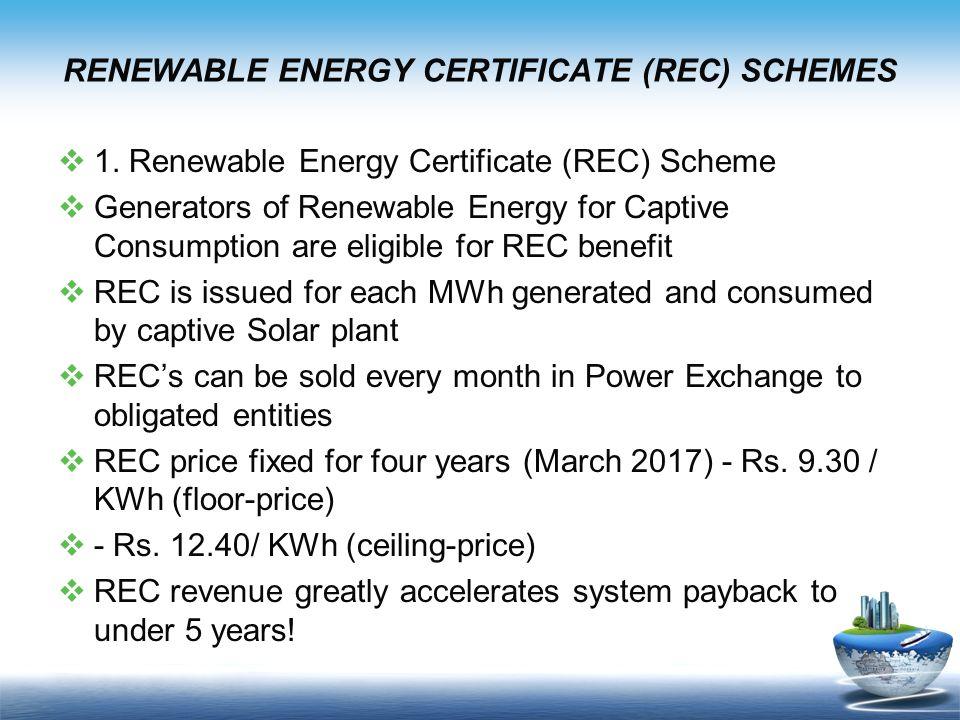 RENEWABLE ENERGY CERTIFICATE (REC) SCHEMES  1. Renewable Energy Certificate (REC) Scheme  Generators of Renewable Energy for Captive Consumption are