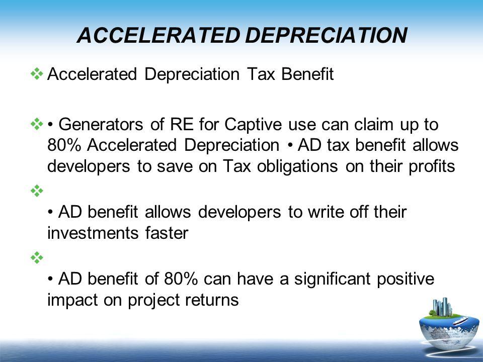 ACCELERATED DEPRECIATION  Accelerated Depreciation Tax Benefit  Generators of RE for Captive use can claim up to 80% Accelerated Depreciation AD tax