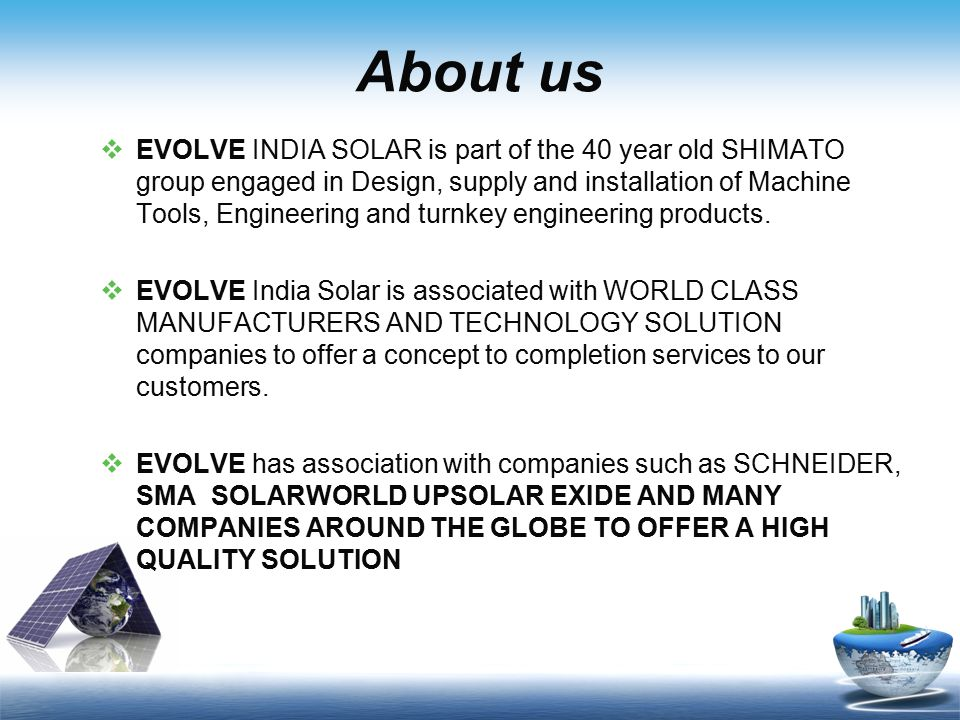 About us  EVOLVE INDIA SOLAR is part of the 40 year old SHIMATO group engaged in Design, supply and installation of Machine Tools, Engineering and tu