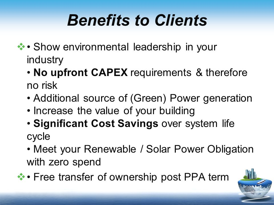 Benefits to Clients  Show environmental leadership in your industry No upfront CAPEX requirements & therefore no risk Additional source of (Green) Po