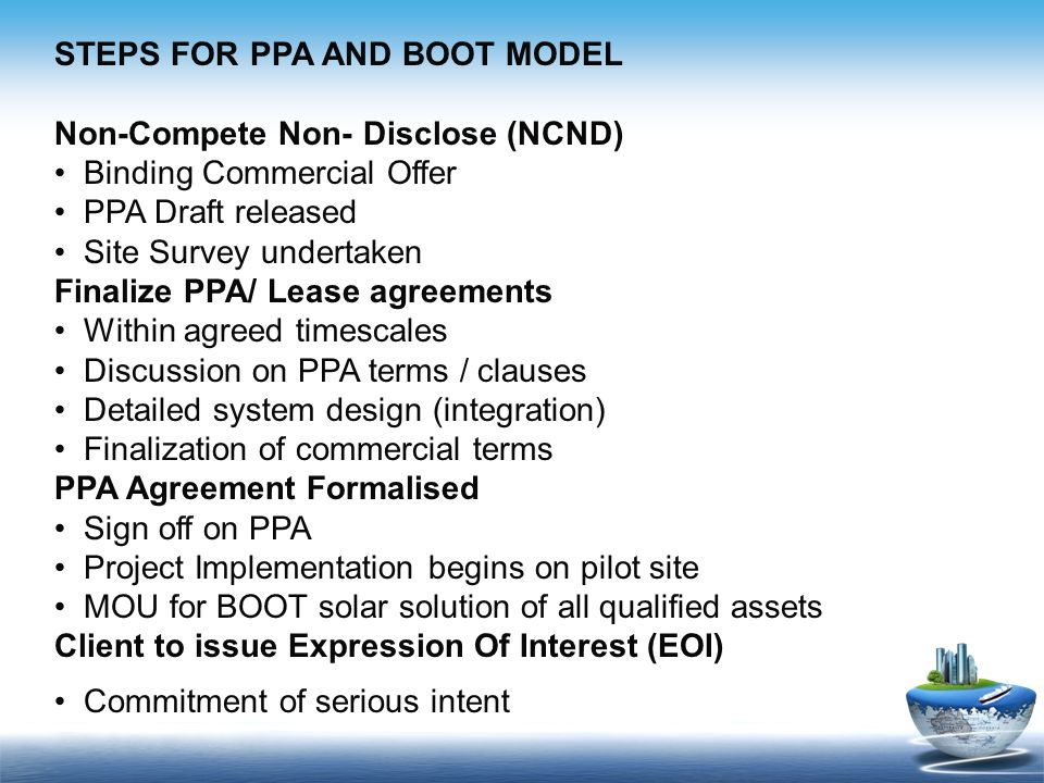 STEPS FOR PPA AND BOOT MODEL Non-Compete Non- Disclose (NCND) Binding Commercial Offer PPA Draft released Site Survey undertaken Finalize PPA/ Lease agreements Within agreed timescales Discussion on PPA terms / clauses Detailed system design (integration) Finalization of commercial terms PPA Agreement Formalised Sign off on PPA Project Implementation begins on pilot site MOU for BOOT solar solution of all qualified assets Client to issue Expression Of Interest (EOI) Commitment of serious intent