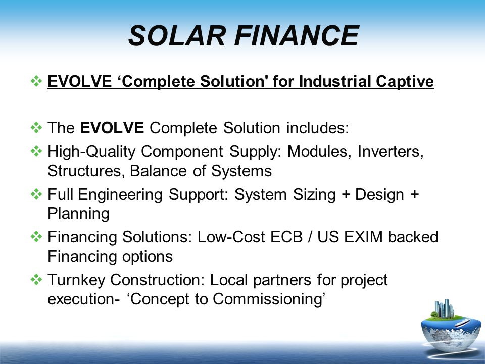 SOLAR FINANCE  EVOLVE 'Complete Solution for Industrial Captive  The EVOLVE Complete Solution includes:  High-Quality Component Supply: Modules, Inverters, Structures, Balance of Systems  Full Engineering Support: System Sizing + Design + Planning  Financing Solutions: Low-Cost ECB / US EXIM backed Financing options  Turnkey Construction: Local partners for project execution- 'Concept to Commissioning'