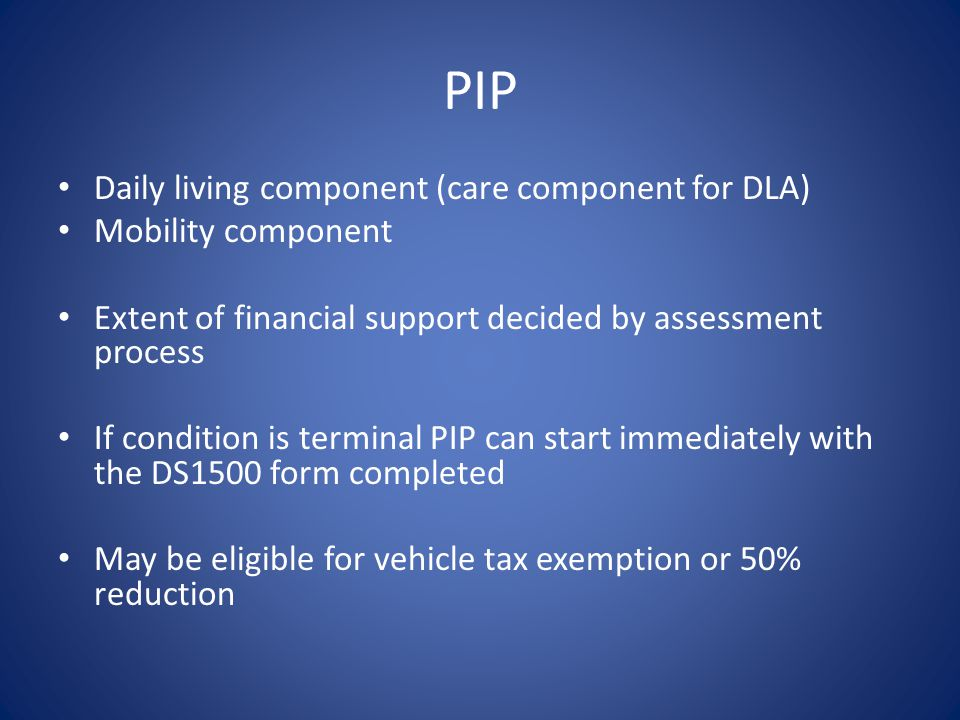 PIP Daily living component (care component for DLA) Mobility component Extent of financial support decided by assessment process If condition is terminal PIP can start immediately with the DS1500 form completed May be eligible for vehicle tax exemption or 50% reduction
