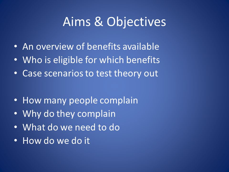 Aims & Objectives An overview of benefits available Who is eligible for which benefits Case scenarios to test theory out How many people complain Why do they complain What do we need to do How do we do it