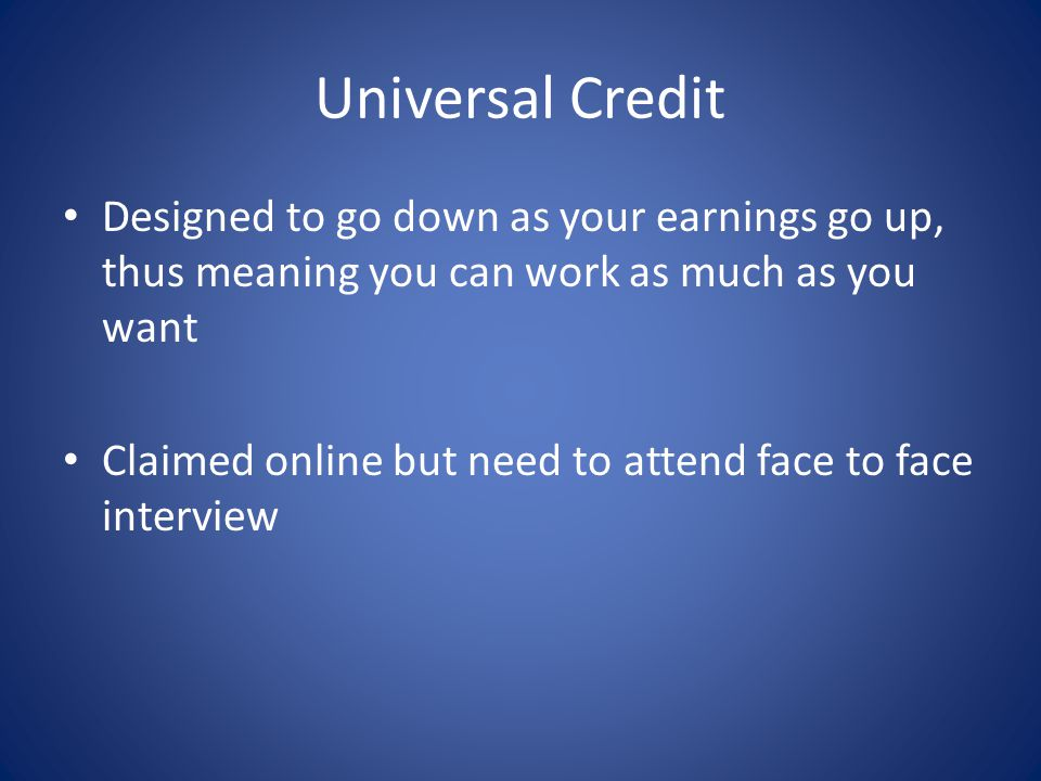 Universal Credit Designed to go down as your earnings go up, thus meaning you can work as much as you want Claimed online but need to attend face to face interview